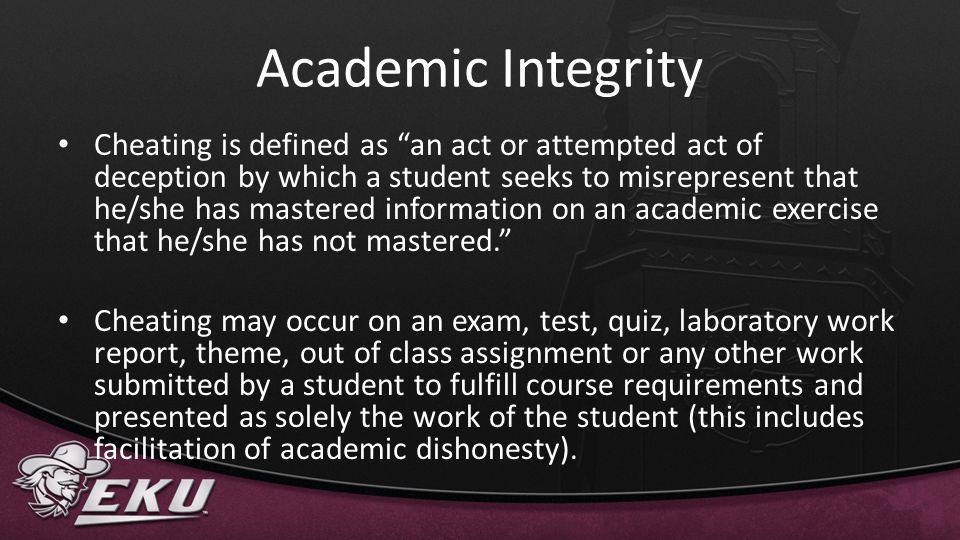 Academic Integrity Cheating is defined as an act or attempted act of deception by which a student seeks to misrepresent that he/she has mastered infor