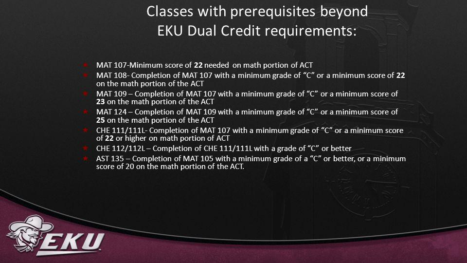 Classes with prerequisites beyond EKU Dual Credit requirements: MAT 107-Minimum score of 22 needed on math portion of ACT MAT 108- Completion of MAT 1