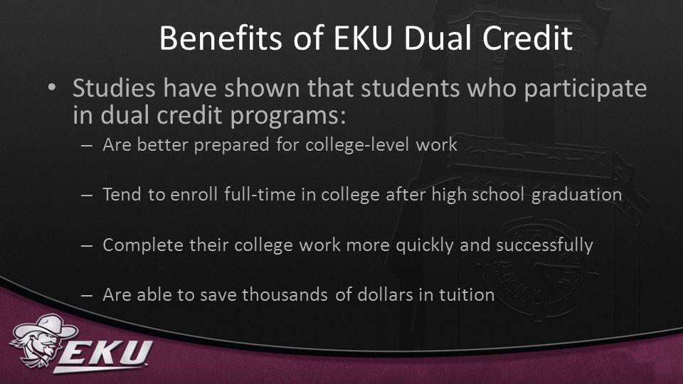 Perks for EKU Dual Credit Students Waived EKU application fee ($35 value) Free access to EKU Library databases, over 80,000 ebooks and over 42,000 ejournals including full-text articles online to assist in course work Free EKU email account Free tutoring services (in person or via SKYPE) Transferable credit (major courses may transfer as electives – refer to transfer.org)