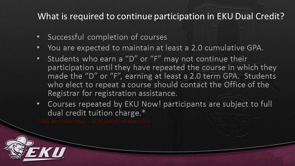 What is required to continue participation in EKU Dual Credit? Successful completion of courses You are expected to maintain at least a 2.0 cumulative