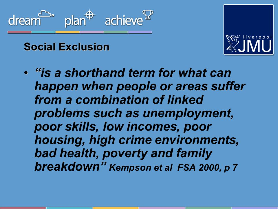 Social Exclusion is a shorthand term for what can happen when people or areas suffer from a combination of linked problems such as unemployment, poor skills, low incomes, poor housing, high crime environments, bad health, poverty and family breakdown Kempson et al FSA 2000, p 7