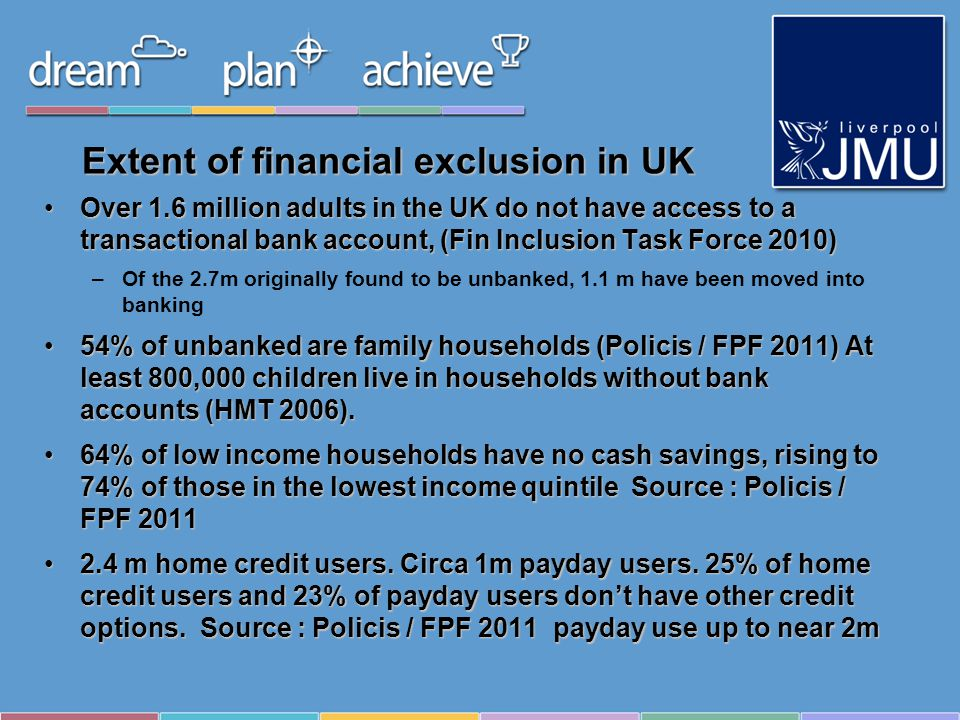 Extent of financial exclusion in UK Over 1.6 million adults in the UK do not have access to a transactional bank account, (Fin Inclusion Task Force 2010)Over 1.6 million adults in the UK do not have access to a transactional bank account, (Fin Inclusion Task Force 2010) –Of the 2.7m originally found to be unbanked, 1.1 m have been moved into banking 54% of unbanked are family households (Policis / FPF 2011) At least 800,000 children live in households without bank accounts (HMT 2006).54% of unbanked are family households (Policis / FPF 2011) At least 800,000 children live in households without bank accounts (HMT 2006).