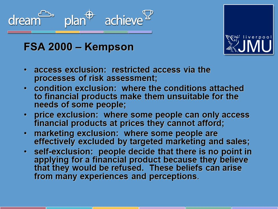 FSA 2000 – Kempson access exclusion: restricted access via the processes of risk assessment;access exclusion: restricted access via the processes of risk assessment; condition exclusion: where the conditions attached to financial products make them unsuitable for the needs of some people;condition exclusion: where the conditions attached to financial products make them unsuitable for the needs of some people; price exclusion: where some people can only access financial products at prices they cannot afford;price exclusion: where some people can only access financial products at prices they cannot afford; marketing exclusion: where some people are effectively excluded by targeted marketing and sales;marketing exclusion: where some people are effectively excluded by targeted marketing and sales; self-exclusion: people decide that there is no point in applying for a financial product because they believe that they would be refused.