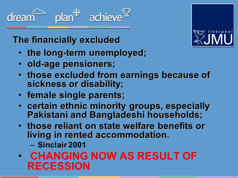 The financially excluded the long-term unemployed;the long-term unemployed; old-age pensioners;old-age pensioners; those excluded from earnings because of sickness or disability;those excluded from earnings because of sickness or disability; female single parents;female single parents; certain ethnic minority groups, especially Pakistani and Bangladeshi households;certain ethnic minority groups, especially Pakistani and Bangladeshi households; those reliant on state welfare benefits or living in rented accommodation.those reliant on state welfare benefits or living in rented accommodation.