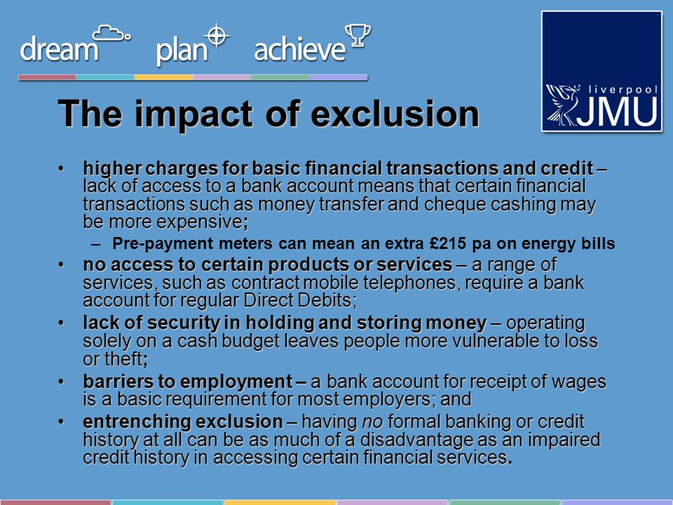The impact of exclusion higher charges for basic financial transactions and credit – lack of access to a bank account means that certain financial transactions such as money transfer and cheque cashing may be more expensive;higher charges for basic financial transactions and credit – lack of access to a bank account means that certain financial transactions such as money transfer and cheque cashing may be more expensive; –Pre-payment meters can mean an extra £215 pa on energy bills no access to certain products or services – a range of services, such as contract mobile telephones, require a bank account for regular Direct Debits;no access to certain products or services – a range of services, such as contract mobile telephones, require a bank account for regular Direct Debits; lack of security in holding and storing money – operating solely on a cash budget leaves people more vulnerable to loss or theft;lack of security in holding and storing money – operating solely on a cash budget leaves people more vulnerable to loss or theft; barriers to employment – a bank account for receipt of wages is a basic requirement for most employers; andbarriers to employment – a bank account for receipt of wages is a basic requirement for most employers; and entrenching exclusion – having no formal banking or credit history at all can be as much of a disadvantage as an impaired credit history in accessing certain financial services.entrenching exclusion – having no formal banking or credit history at all can be as much of a disadvantage as an impaired credit history in accessing certain financial services.