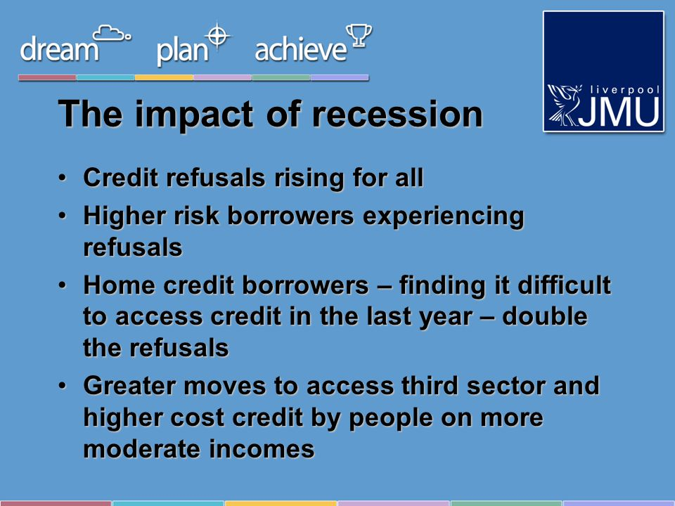 The impact of recession Credit refusals rising for allCredit refusals rising for all Higher risk borrowers experiencing refusalsHigher risk borrowers experiencing refusals Home credit borrowers – finding it difficult to access credit in the last year – double the refusalsHome credit borrowers – finding it difficult to access credit in the last year – double the refusals Greater moves to access third sector and higher cost credit by people on more moderate incomesGreater moves to access third sector and higher cost credit by people on more moderate incomes