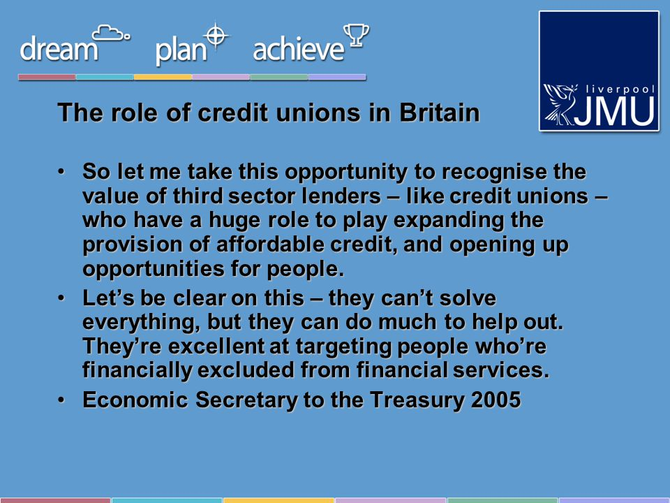 The role of credit unions in Britain So let me take this opportunity to recognise the value of third sector lenders – like credit unions – who have a huge role to play expanding the provision of affordable credit, and opening up opportunities for people.So let me take this opportunity to recognise the value of third sector lenders – like credit unions – who have a huge role to play expanding the provision of affordable credit, and opening up opportunities for people.