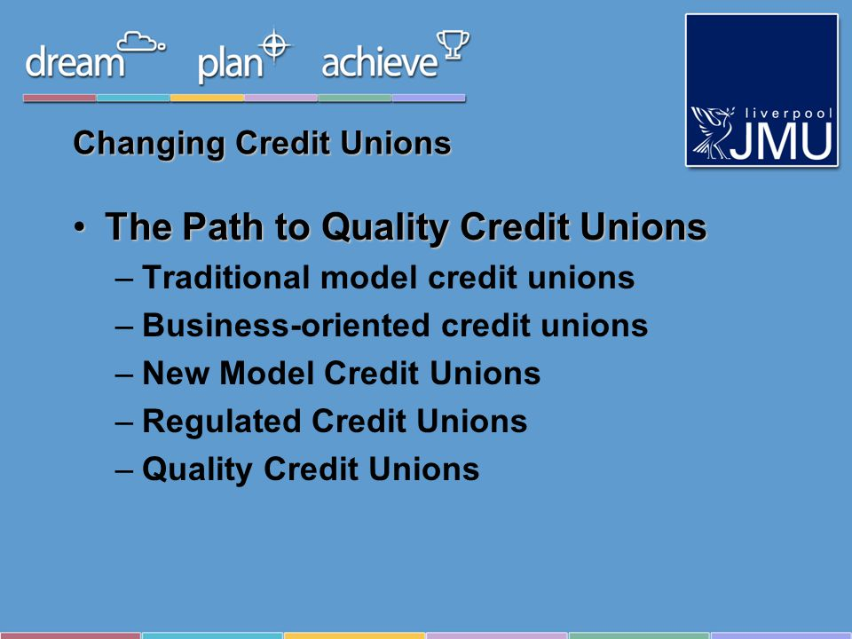 Changing Credit Unions The Path to Quality Credit UnionsThe Path to Quality Credit Unions –Traditional model credit unions –Business-oriented credit unions –New Model Credit Unions –Regulated Credit Unions –Quality Credit Unions