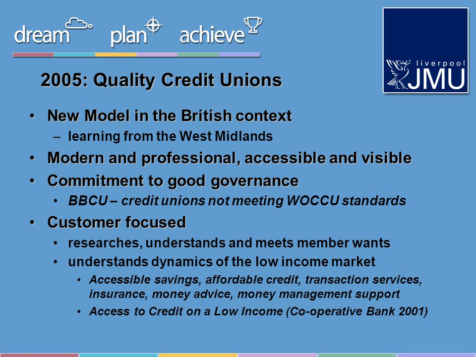 2005: Quality Credit Unions New Model in the British contextNew Model in the British context –learning from the West Midlands Modern and professional, accessible and visibleModern and professional, accessible and visible Commitment to good governanceCommitment to good governance BBCU – credit unions not meeting WOCCU standards Customer focusedCustomer focused researches, understands and meets member wants understands dynamics of the low income market Accessible savings, affordable credit, transaction services, insurance, money advice, money management support Access to Credit on a Low Income (Co-operative Bank 2001)