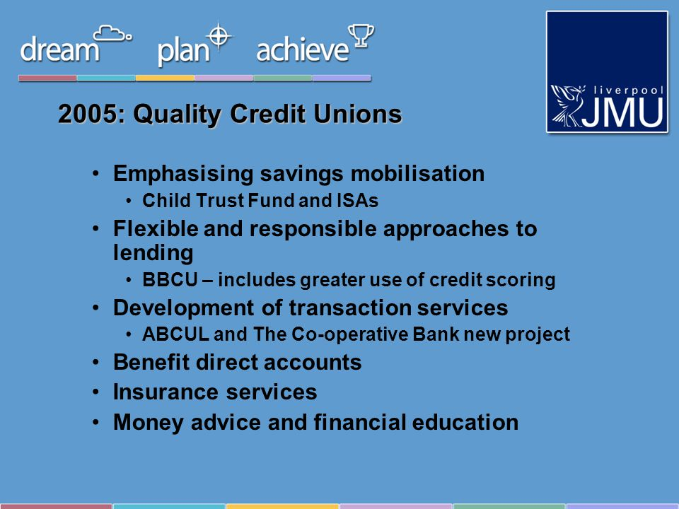 2005: Quality Credit Unions Emphasising savings mobilisation Child Trust Fund and ISAs Flexible and responsible approaches to lending BBCU – includes greater use of credit scoring Development of transaction services ABCUL and The Co-operative Bank new project Benefit direct accounts Insurance services Money advice and financial education