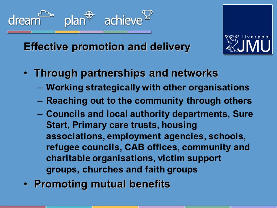 Effective promotion and delivery Through partnerships and networksThrough partnerships and networks –Working strategically with other organisations –Reaching out to the community through others –Councils and local authority departments, Sure Start, Primary care trusts, housing associations, employment agencies, schools, refugee councils, CAB offices, community and charitable organisations, victim support groups, churches and faith groups Promoting mutual benefitsPromoting mutual benefits
