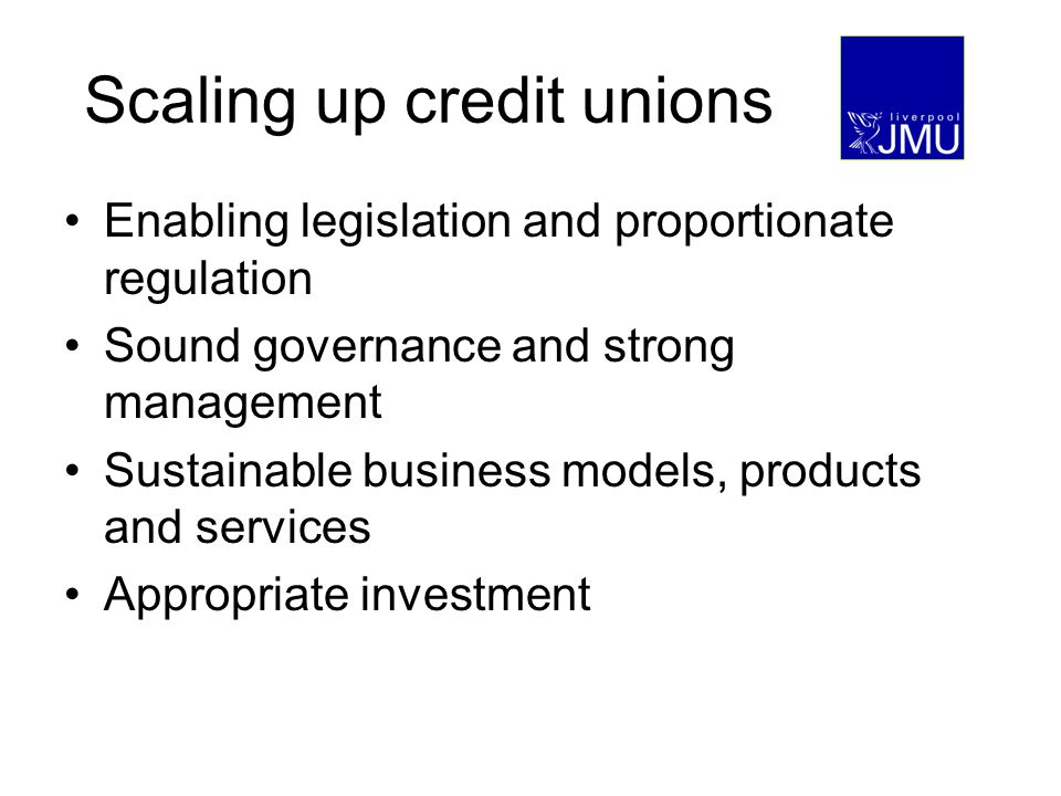 Scaling up credit unions Enabling legislation and proportionate regulation Sound governance and strong management Sustainable business models, products and services Appropriate investment