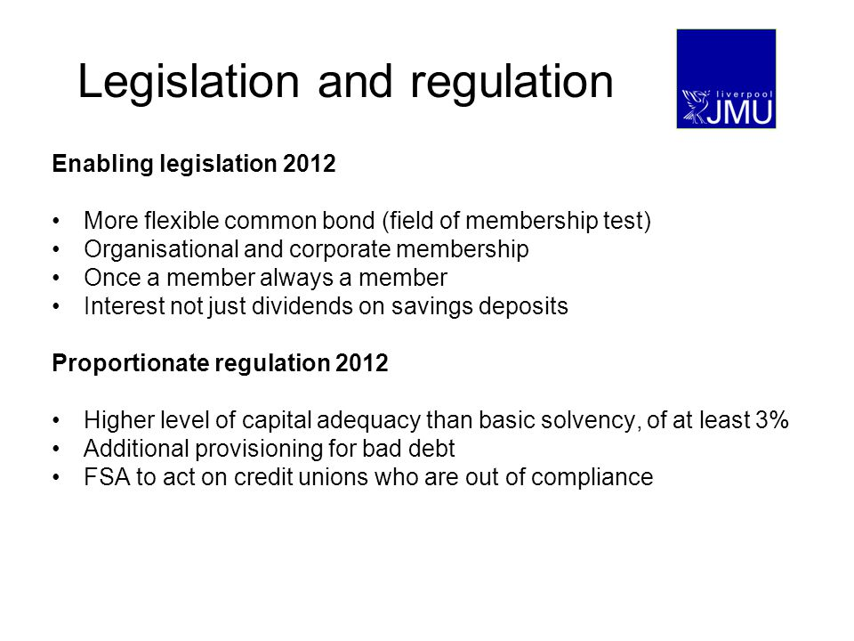 Legislation and regulation Enabling legislation 2012 More flexible common bond (field of membership test) Organisational and corporate membership Once a member always a member Interest not just dividends on savings deposits Proportionate regulation 2012 Higher level of capital adequacy than basic solvency, of at least 3% Additional provisioning for bad debt FSA to act on credit unions who are out of compliance