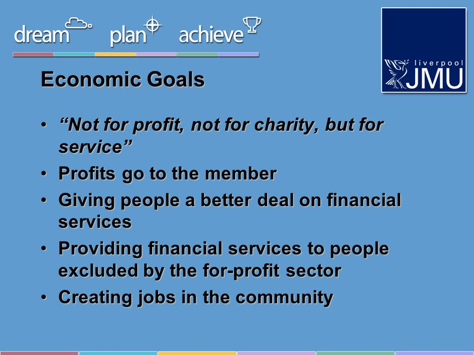 Economic Goals Not for profit, not for charity, but for serviceNot for profit, not for charity, but for service Profits go to the memberProfits go to the member Giving people a better deal on financial servicesGiving people a better deal on financial services Providing financial services to people excluded by the for-profit sectorProviding financial services to people excluded by the for-profit sector Creating jobs in the communityCreating jobs in the community