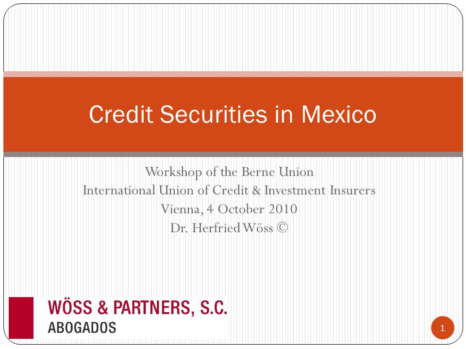 Workshop of the Berne Union International Union of Credit & Investment Insurers Vienna, 4 October 2010 Dr. Herfried Wöss © Credit Securities in Mexico