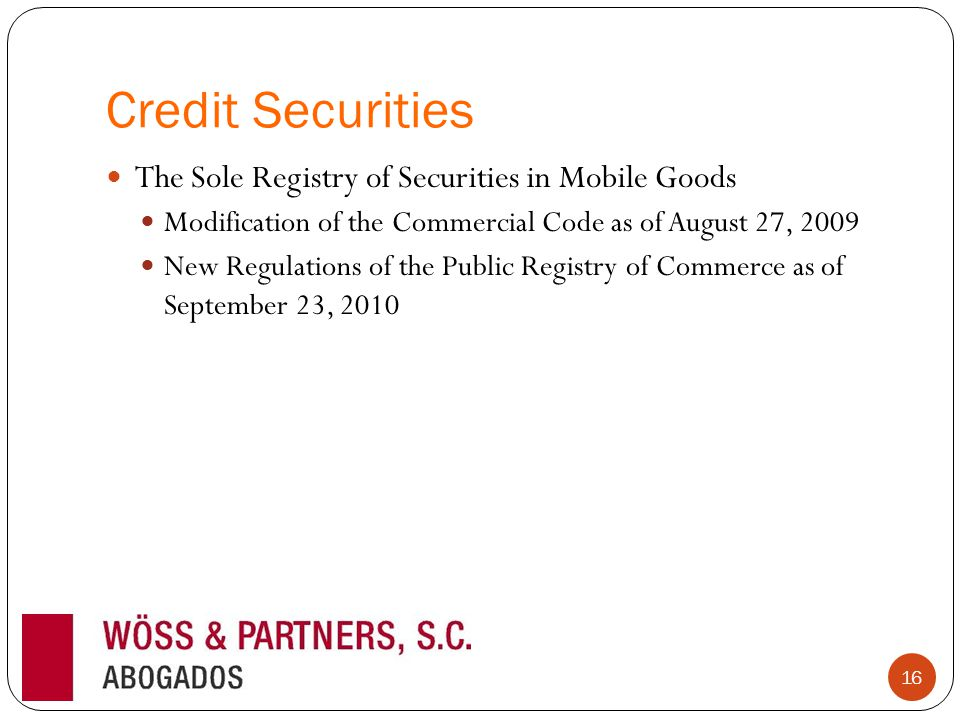 Credit Securities The Sole Registry of Securities in Mobile Goods Modification of the Commercial Code as of August 27, 2009 New Regulations of the Public Registry of Commerce as of September 23, 2010 16