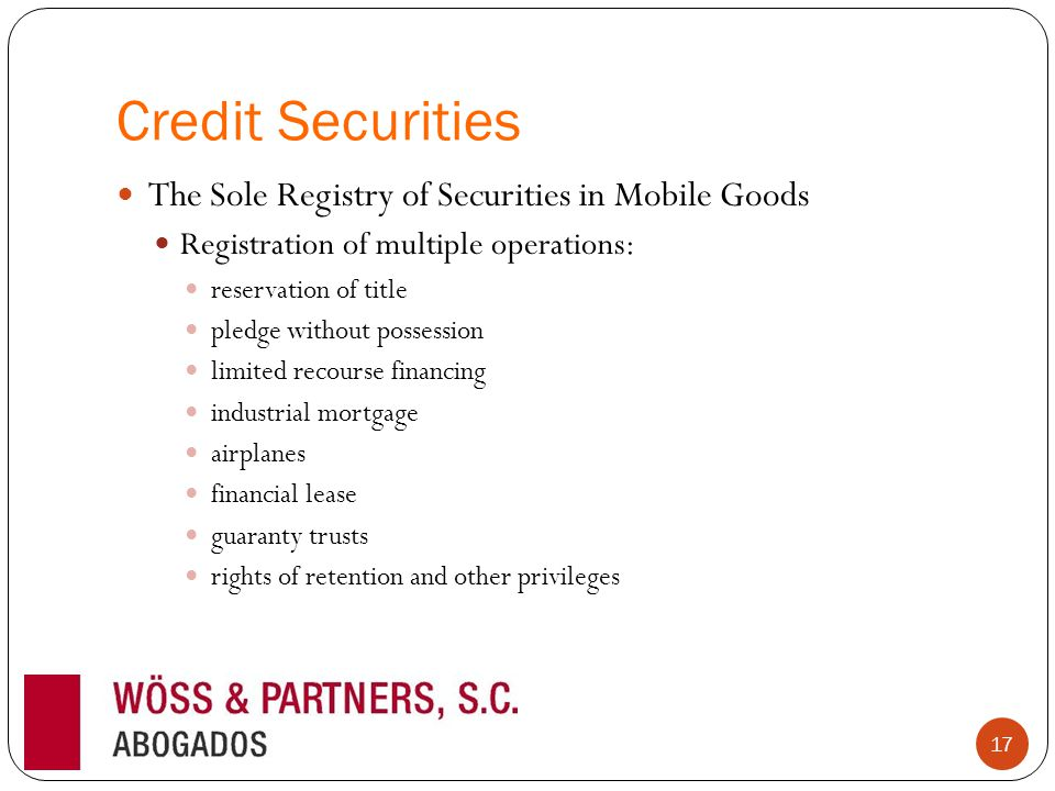 Credit Securities The Sole Registry of Securities in Mobile Goods Registration of multiple operations: reservation of title pledge without possession limited recourse financing industrial mortgage airplanes financial lease guaranty trusts rights of retention and other privileges 17