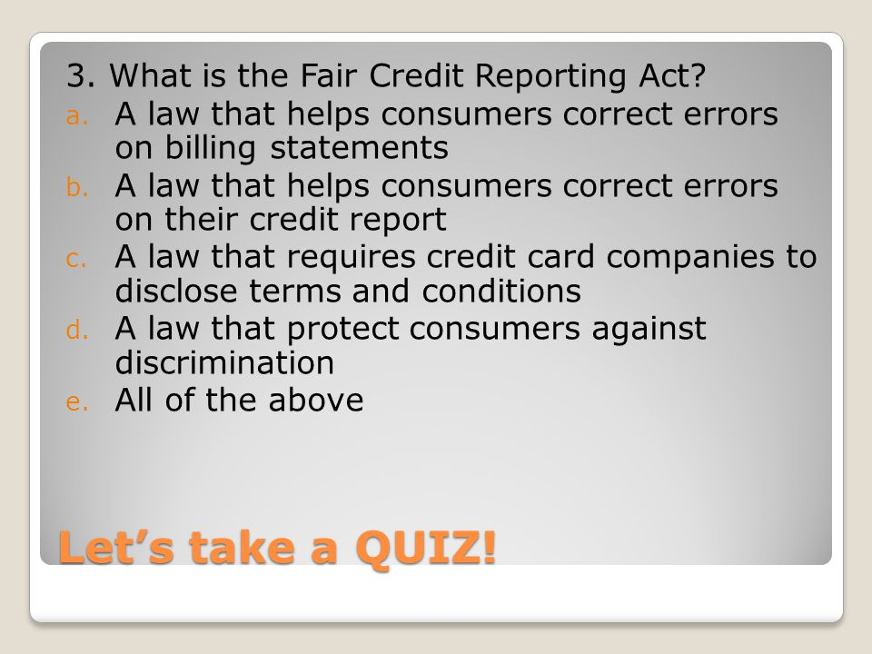Lets take a QUIZ! 3. What is the Fair Credit Reporting Act? a. A law that helps consumers correct errors on billing statements b. A law that helps con
