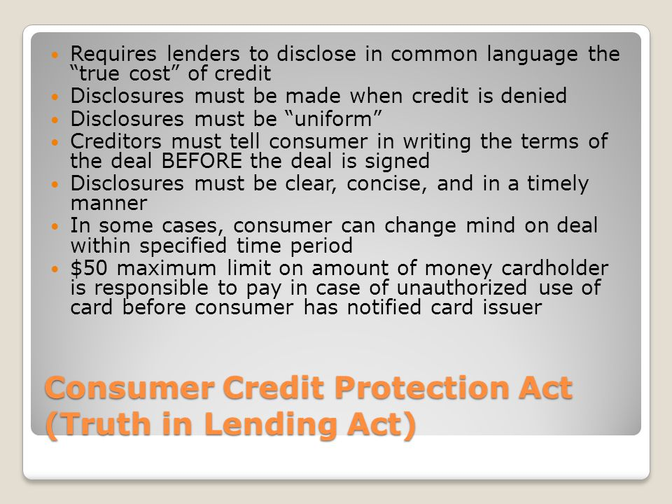 Consumer Credit Protection Act (Truth in Lending Act) Requires lenders to disclose in common language the true cost of credit Disclosures must be made