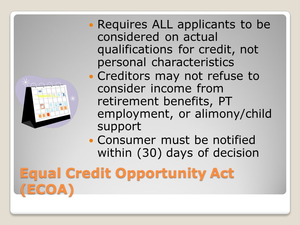 Equal Credit Opportunity Act (ECOA) Requires ALL applicants to be considered on actual qualifications for credit, not personal characteristics Credito