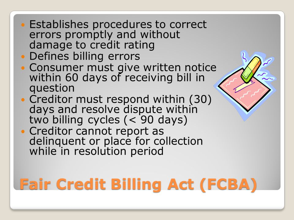 Fair Debt Collection Practices Act (FDCPA) Applies to 3 rd party collectors, not those to whom original debt is owed Prohibits making threats, using/threatening violence, using profane/obscene language, continuously or repeatedly calling debtor Contact may occur between 8AM- 9PM in time zone of consumer Debt must be validated by collector and burden of proof is on collector Collectors cannot communicate with debtors represented by attorneys unless permission is granted