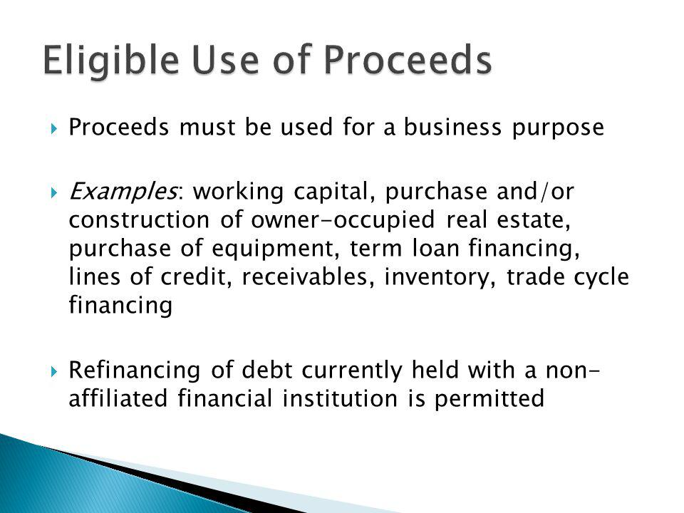 Proceeds must be used for a business purpose Examples: working capital, purchase and/or construction of owner-occupied real estate, purchase of equipment, term loan financing, lines of credit, receivables, inventory, trade cycle financing Refinancing of debt currently held with a non- affiliated financial institution is permitted