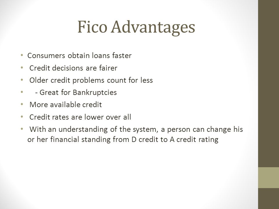 Fico Advantages Consumers obtain loans faster Credit decisions are fairer Older credit problems count for less - Great for Bankruptcies More available credit Credit rates are lower over all With an understanding of the system, a person can change his or her financial standing from D credit to A credit rating