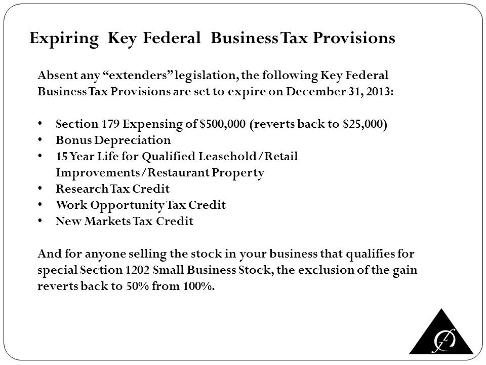 Expiring Key Federal Business Tax Provisions Absent any extenders legislation, the following Key Federal Business Tax Provisions are set to expire on December 31, 2013: Section 179 Expensing of $500,000 (reverts back to $25,000) Bonus Depreciation 15 Year Life for Qualified Leasehold/Retail Improvements/Restaurant Property Research Tax Credit Work Opportunity Tax Credit New Markets Tax Credit And for anyone selling the stock in your business that qualifies for special Section 1202 Small Business Stock, the exclusion of the gain reverts back to 50% from 100%.