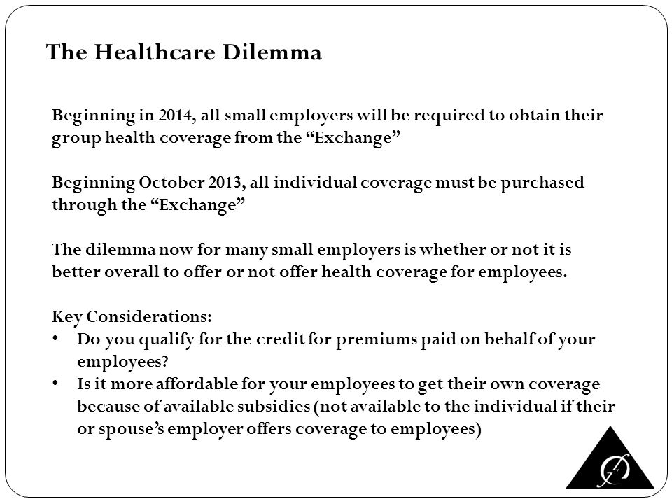 The Healthcare Dilemma Beginning in 2014, all small employers will be required to obtain their group health coverage from the Exchange Beginning October 2013, all individual coverage must be purchased through the Exchange The dilemma now for many small employers is whether or not it is better overall to offer or not offer health coverage for employees.