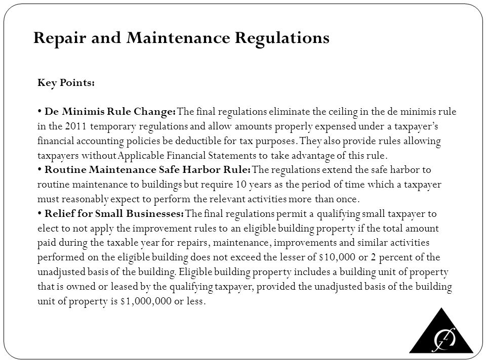 Repair and Maintenance Regulations Key Points: De Minimis Rule Change: The final regulations eliminate the ceiling in the de minimis rule in the 2011 temporary regulations and allow amounts properly expensed under a taxpayers financial accounting policies be deductible for tax purposes.