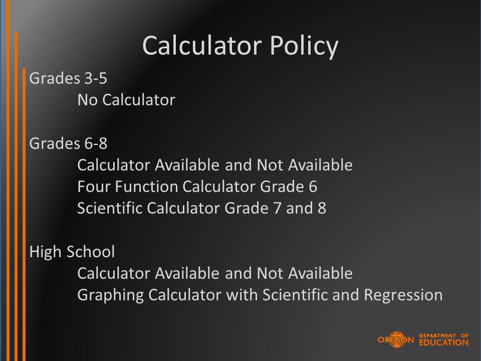 Calculator Policy Grades 3-5 No Calculator Grades 6-8 Calculator Available and Not Available Four Function Calculator Grade 6 Scientific Calculator Grade 7 and 8 High School Calculator Available and Not Available Graphing Calculator with Scientific and Regression