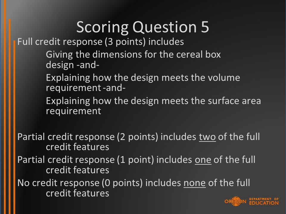 Scoring Question 5 Full credit response (3 points) includes Giving the dimensions for the cereal box design -and- Explaining how the design meets the volume requirement -and- Explaining how the design meets the surface area requirement Partial credit response (2 points) includes two of the full credit features Partial credit response (1 point) includes one of the full credit features No credit response (0 points) includes none of the full credit features