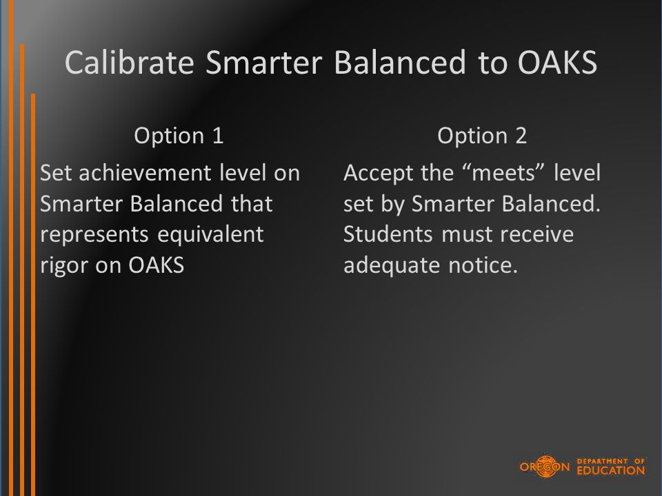 Calibrate Smarter Balanced to OAKS Option 1 Set achievement level on Smarter Balanced that represents equivalent rigor on OAKS Option 2 Accept the meets level set by Smarter Balanced.