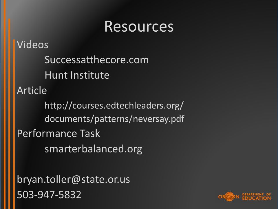 Resources Videos Successatthecore.com Hunt Institute Article http://courses.edtechleaders.org/ documents/patterns/neversay.pdf Performance Task smarterbalanced.org bryan.toller@state.or.us 503-947-5832