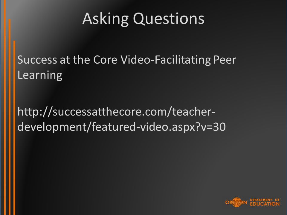 Asking Questions Success at the Core Video-Facilitating Peer Learning http://successatthecore.com/teacher- development/featured-video.aspx v=30