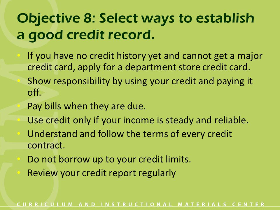 Objective 8: Select ways to establish a good credit record. If you have no credit history yet and cannot get a major credit card, apply for a departme