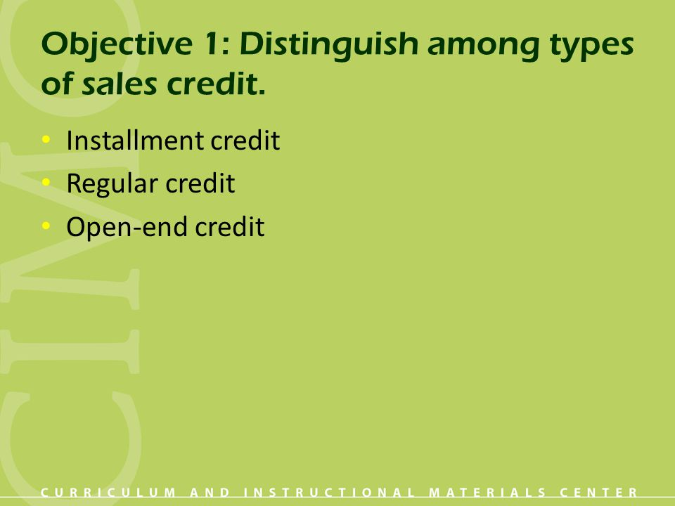 Objective 1: Distinguish among types of sales credit. Installment credit Regular credit Open-end credit