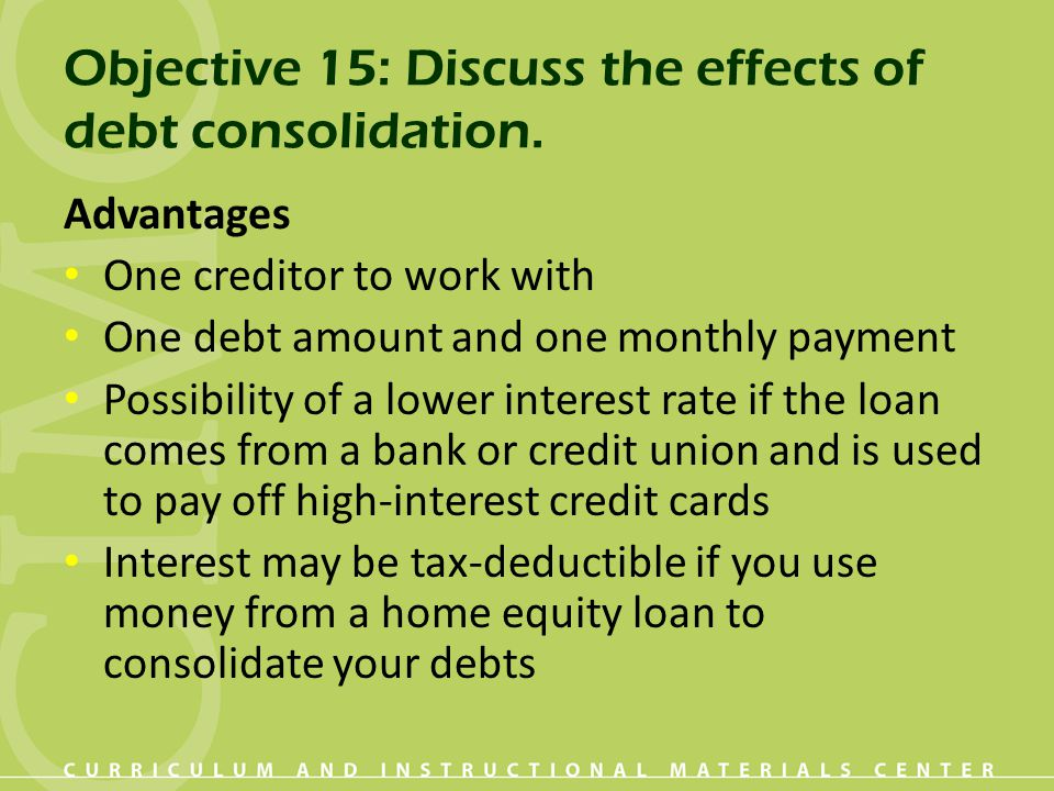 Objective 15: Discuss the effects of debt consolidation. Advantages One creditor to work with One debt amount and one monthly payment Possibility of a