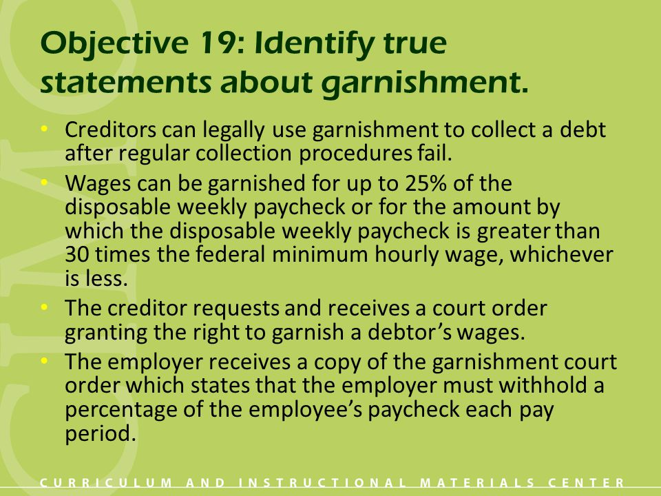 Objective 19: Identify true statements about garnishment. Creditors can legally use garnishment to collect a debt after regular collection procedures