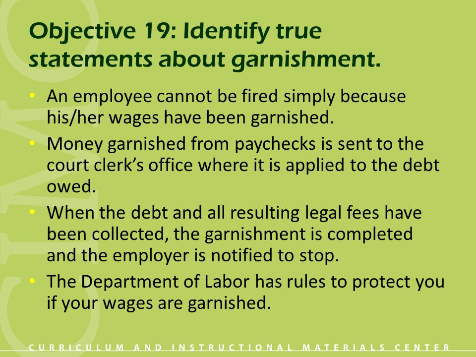Objective 19: Identify true statements about garnishment. An employee cannot be fired simply because his/her wages have been garnished. Money garnishe