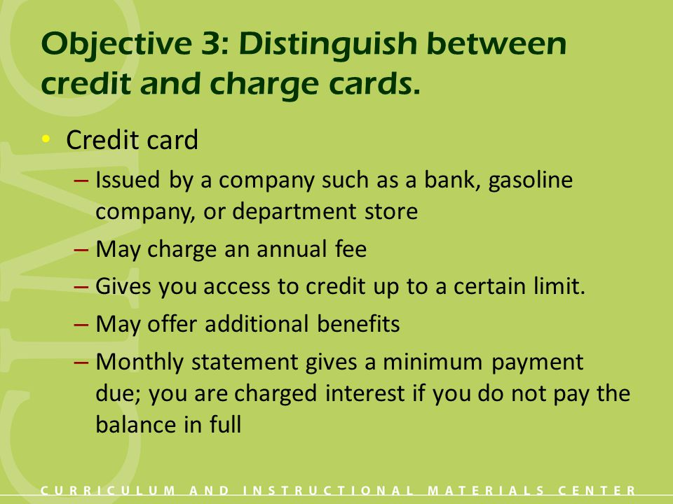 Objective 3: Distinguish between credit and charge cards. Credit card – Issued by a company such as a bank, gasoline company, or department store – Ma