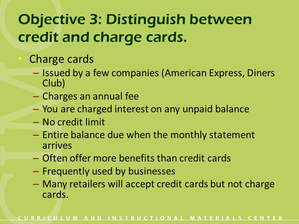 Objective 3: Distinguish between credit and charge cards. Charge cards – Issued by a few companies (American Express, Diners Club) – Charges an annual