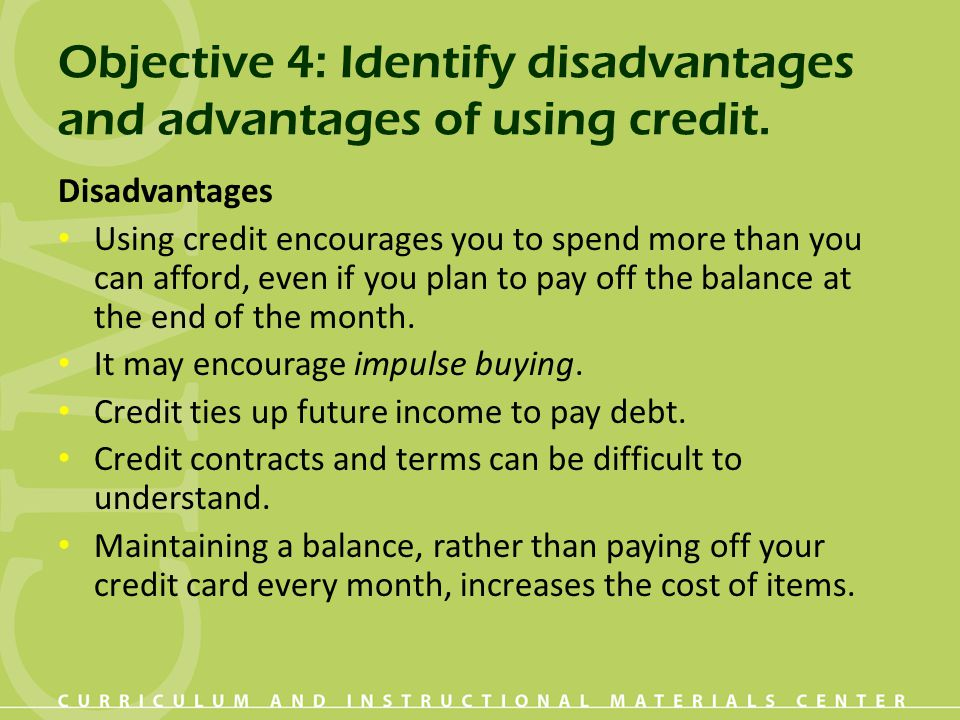 Objective 4: Identify disadvantages and advantages of using credit. Disadvantages Using credit encourages you to spend more than you can afford, even