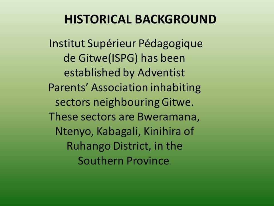 HISTORICAL BACKGROUND Institut Supérieur Pédagogique de Gitwe(ISPG) has been established by Adventist Parents Association inhabiting sectors neighbour