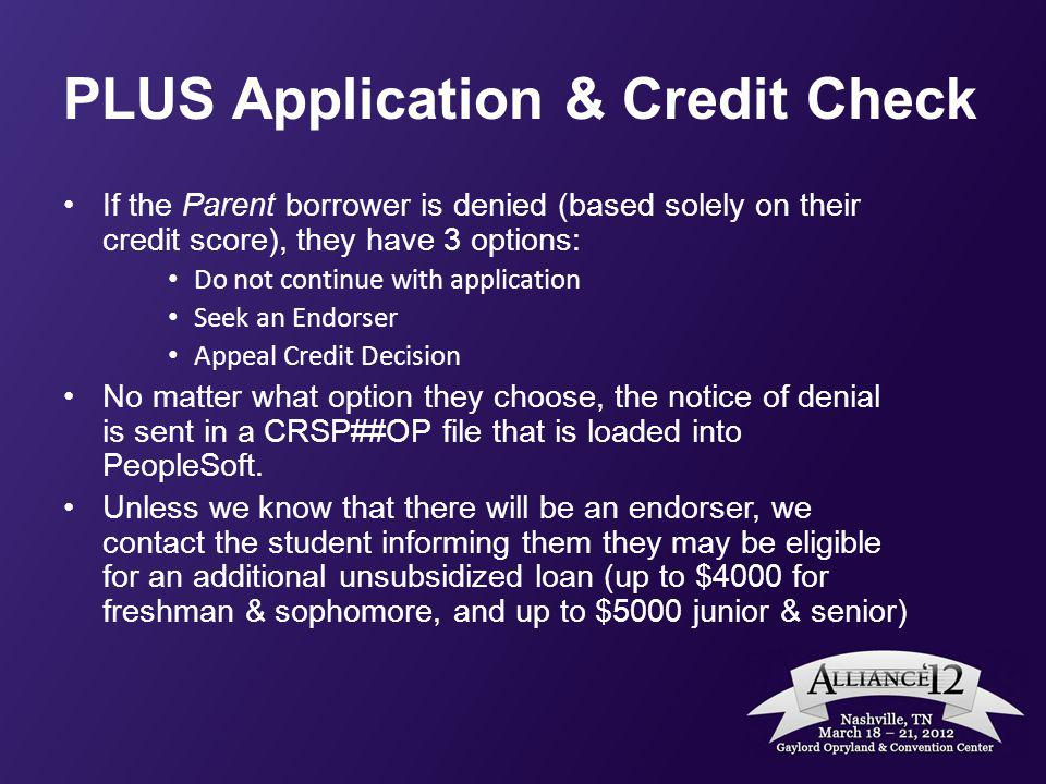 PLUS Application & Credit Check If the Parent borrower is denied (based solely on their credit score), they have 3 options: Do not continue with appli