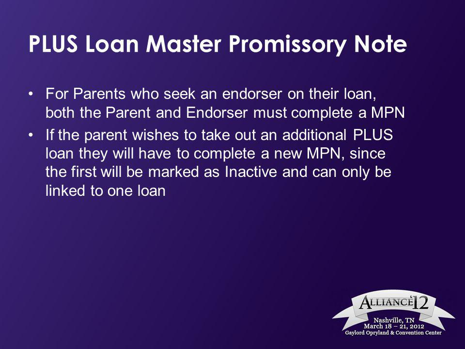 PLUS Loan Master Promissory Note For Parents who seek an endorser on their loan, both the Parent and Endorser must complete a MPN If the parent wishes to take out an additional PLUS loan they will have to complete a new MPN, since the first will be marked as Inactive and can only be linked to one loan