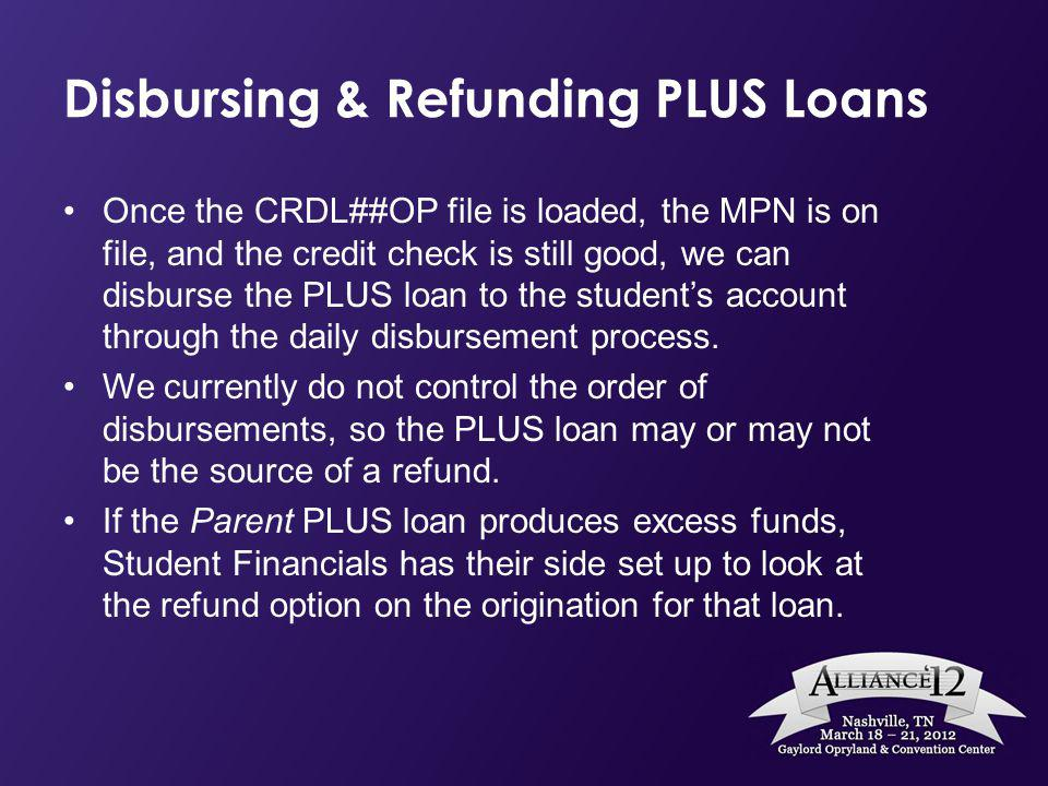 Disbursing & Refunding PLUS Loans Once the CRDL##OP file is loaded, the MPN is on file, and the credit check is still good, we can disburse the PLUS loan to the students account through the daily disbursement process.