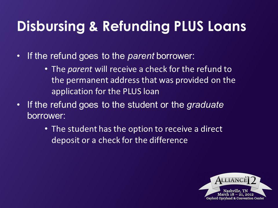 Disbursing & Refunding PLUS Loans If the refund goes to the parent borrower: The parent will receive a check for the refund to the permanent address t