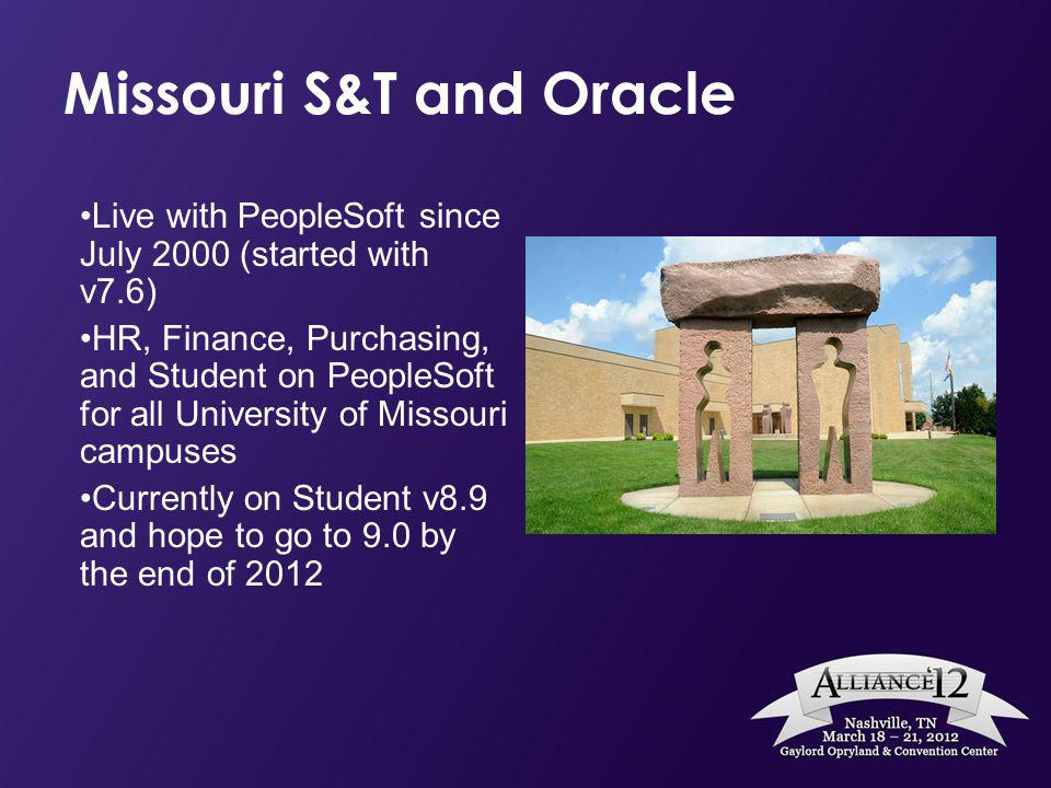 Missouri S&T and Oracle Live with PeopleSoft since July 2000 (started with v7.6) HR, Finance, Purchasing, and Student on PeopleSoft for all University of Missouri campuses Currently on Student v8.9 and hope to go to 9.0 by the end of 2012