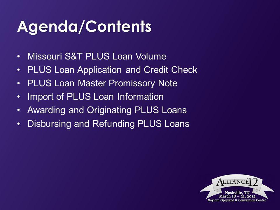 Agenda/Contents Missouri S&T PLUS Loan Volume PLUS Loan Application and Credit Check PLUS Loan Master Promissory Note Import of PLUS Loan Information Awarding and Originating PLUS Loans Disbursing and Refunding PLUS Loans